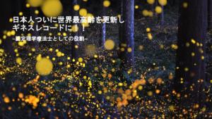 日本人ついに世界最高齢を更新しギネスレコードに!!~認定理学療法士としての役割~